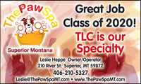 PawGreat JobClass of 2020!TLC is ourSpecialtySuperior MontanaLeslie Heppe Owner/Operator210 River St. Superior, MT 59872406-210-5327Leslie@ThePawSpaMT.com  www.ThePawSpaMT.comSpaThe Paw Great Job Class of 2020! TLC is our Specialty Superior Montana Leslie Heppe Owner/Operator 210 River St. Superior, MT 59872 406-210-5327 Leslie@ThePawSpaMT.com  www.ThePawSpaMT.com Spa The