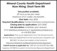 Mineral County Health DepartmentNow Hiring: Short-Term RNOne position available:29 hours or less per week.Maximum of 51 weeks. No benefits.Start date: May 2020Required Qualifications: Current Montana nursing licenseClosing date for applications: 5/21/2020Job description: Available upon request.Email dterrill@co.mineral.mt.us or aquinlan@co.mineral.mt.usor call 822-3564Applications: Pick up an application from the Mineral CountyHuman Resource Department at the Courthouse in Superior; call822-3521 to have one mailed; or find online athttp://co.mineral.mt.us/departments/human-resources/Submit resume & application to: 1203 5th Ave East/PO Box 488,Superior, MT 59872 or submit to the Human Resource Department Mineral County Health Department Now Hiring: Short-Term RN One position available: 29 hours or less per week. Maximum of 51 weeks. No benefits. Start date: May 2020 Required Qualifications: Current Montana nursing license Closing date for applications: 5/21/2020 Job description: Available upon request. Email dterrill@co.mineral.mt.us or aquinlan@co.mineral.mt.us or call 822-3564 Applications: Pick up an application from the Mineral County Human Resource Department at the Courthouse in Superior; call 822-3521 to have one mailed; or find online at http://co.mineral.mt.us/departments/human-resources/ Submit resume & application to: 1203 5th Ave East/PO Box 488, Superior, MT 59872 or submit to the Human Resource Department