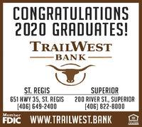 CONGRATULATIONS2020 GRADUATES!TRAILWESTBANKST. REGIS651 HWY 35, ST. REGIS[406) 649-2400SUPERIOR200 RIVER ST., SUPERIOR[406) 822-8000MemberFDIC WWW.TRAILWEST.BANKEQUAL ROUSPNGLENDER CONGRATULATIONS 2020 GRADUATES! TRAILWEST BANK ST. REGIS 651 HWY 35, ST. REGIS [406) 649-2400 SUPERIOR 200 RIVER ST., SUPERIOR [406) 822-8000 Member FDIC WWW.TRAILWEST.BANK EQUAL ROUSPNG LENDER