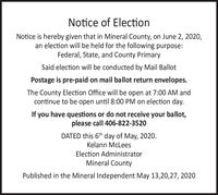 Notice of ElectionNotice is hereby given that in Mineral County, on June 2, 2020,an election will be held for the following purpose:Federal, State, and County PrimarySaid election will be conducted by Mail BallotPostage is pre-paid on mail ballot return envelopes.The County Election Office will be open at 7:00 AM andcontinue to be open until 8:00 PM on election day.If you have questions or do not receive your ballot,please call 406-822-3520DATED this 6th day of May, 2020.Kelann McLeesElection AdministratorMineral CountyPublished in the Mineral Independent May 13,20,27, 2020 Notice of Election Notice is hereby given that in Mineral County, on June 2, 2020, an election will be held for the following purpose: Federal, State, and County Primary Said election will be conducted by Mail Ballot Postage is pre-paid on mail ballot return envelopes. The County Election Office will be open at 7:00 AM and continue to be open until 8:00 PM on election day. If you have questions or do not receive your ballot, please call 406-822-3520 DATED this 6th day of May, 2020. Kelann McLees Election Administrator Mineral County Published in the Mineral Independent May 13,20,27, 2020