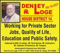 DENJEYRE-ELECTA LOGE***HOUSE DISTRICT 14Working for Private SectorJobs, Quality of Life,Education and Public Safety.Endorsed by NRA {A rating}, Mt. Farm Bureau, Mt. Contractors,Mt. Chamber of Commerce, Mt. Troopersdenlylogehd14@gmail.com 649-2368Paid for by Loge 4 HD 14 1296 4 Mile Road St. Regis, MT 59866ALEOR382635 DENJEY RE-ELECT A LOGE *** HOUSE DISTRICT 14 Working for Private Sector Jobs, Quality of Life, Education and Public Safety. Endorsed by NRA {A rating}, Mt. Farm Bureau, Mt. Contractors, Mt. Chamber of Commerce, Mt. Troopers denlylogehd14@gmail.com 649-2368 Paid for by Loge 4 HD 14 1296 4 Mile Road St. Regis, MT 59866 ALEOR 382635