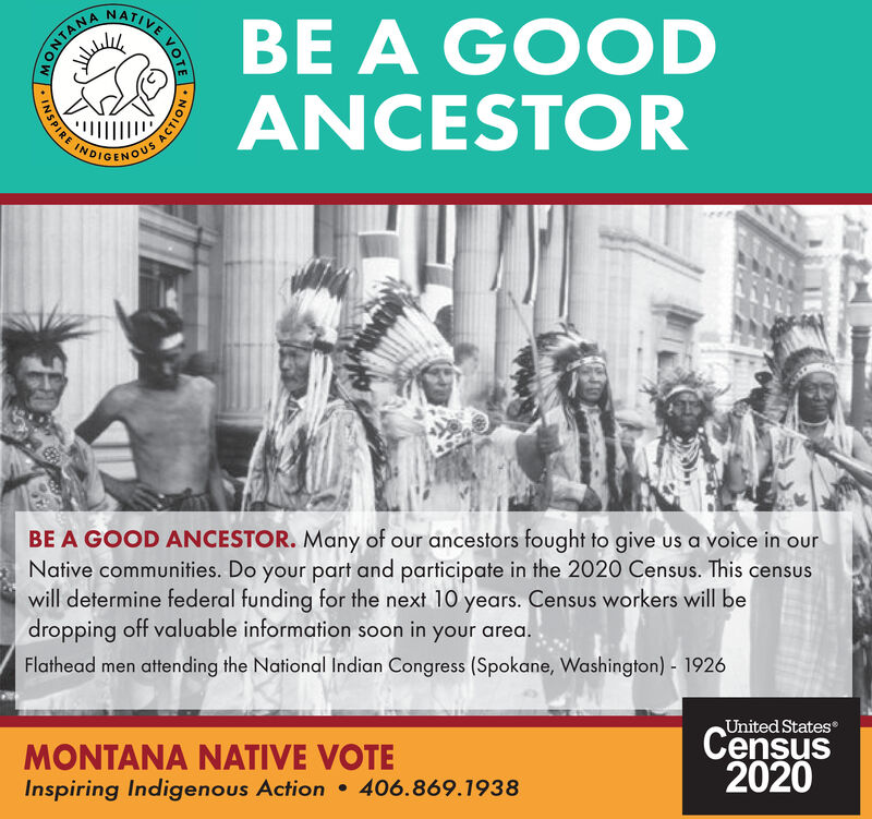 NATIVEBE A GOODANCESTORONTANABE A GOOD ANCESTOR. Many of our ancestors fought to give us a voice in ourNative communities. Do your part and participate in the 2020 Census. This censuswill determine federal funding for the next 10 years. Census workers will bedropping off valuable information soon in your area.Flathead men attending the National Indian Congress (Spokane, Washington) - 1926United StatesMONTANA NATIVE VOTEInspiring Indigenous Action  406.869.1938Census2020S ACTION NATIVE BE A GOOD ANCESTOR ONTANA BE A GOOD ANCESTOR. Many of our ancestors fought to give us a voice in our Native communities. Do your part and participate in the 2020 Census. This census will determine federal funding for the next 10 years. Census workers will be dropping off valuable information soon in your area. Flathead men attending the National Indian Congress (Spokane, Washington) - 1926 United States MONTANA NATIVE VOTE Inspiring Indigenous Action  406.869.1938 Census 2020 S ACTION