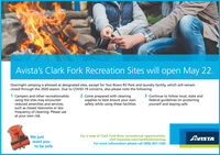 Avista's Clark Fork Recreation Sites will open May 22.Overnight camping is allowed at designated sites, except for Two Rivers RV Park and laundry facility, which will remainclosed through the 2020 season. Due to COVID-19 concerns, also please note the following:1 Campers and other recreationalistsusing the sites may encounterreduced amenities and services,such as closed restrooms or less2 Come prepared with cleaningsupplies to best ensure your ownsafety while using these facilities.3 Continue to follow local, state andfederal guidelines on protectingyourself and staying safe.frequency of cleaning. Please useat your own risk.We justwant youto be safe.For a map of Clark Fork River recreational opportunities,visit myavista.com/clarkforkrivermapFor more information please call (406) 847-1283AVISTA Avista's Clark Fork Recreation Sites will open May 22. Overnight camping is allowed at designated sites, except for Two Rivers RV Park and laundry facility, which will remain closed through the 2020 season. Due to COVID-19 concerns, also please note the following: 1 Campers and other recreationalists using the sites may encounter reduced amenities and services, such as closed restrooms or less 2 Come prepared with cleaning supplies to best ensure your own safety while using these facilities. 3 Continue to follow local, state and federal guidelines on protecting yourself and staying safe. frequency of cleaning. Please use at your own risk. We just want you to be safe. For a map of Clark Fork River recreational opportunities, visit myavista.com/clarkforkrivermap For more information please call (406) 847-1283 AVISTA
