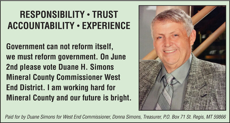 RESPONSIBILITY  TRUSTACCOUNTABILITY  EXPERIENCEGovernment can not reform itself,we must reform government. On June2nd please vote Duane H. SimonsMineral County Commissioner WestEnd District. I am working hard forMineral County and our future is bright.Paid for by Duane Simons for West End Commissioner, Donna Simons, Treasurer, P.O. Box 71 St. Regis, MT 59866 RESPONSIBILITY  TRUST ACCOUNTABILITY  EXPERIENCE Government can not reform itself, we must reform government. On June 2nd please vote Duane H. Simons Mineral County Commissioner West End District. I am working hard for Mineral County and our future is bright. Paid for by Duane Simons for West End Commissioner, Donna Simons, Treasurer, P.O. Box 71 St. Regis, MT 59866