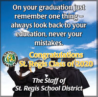 On your graduationjustremember one thing-always look back to youreducation, never yourmistakes.RECongratulationsSt Regis Class of 2020STGERThe Staff ofSt. Regis School District On your graduationjust remember one thing- always look back to your education, never your mistakes. RE Congratulations St Regis Class of 2020 ST GER The Staff of St. Regis School District