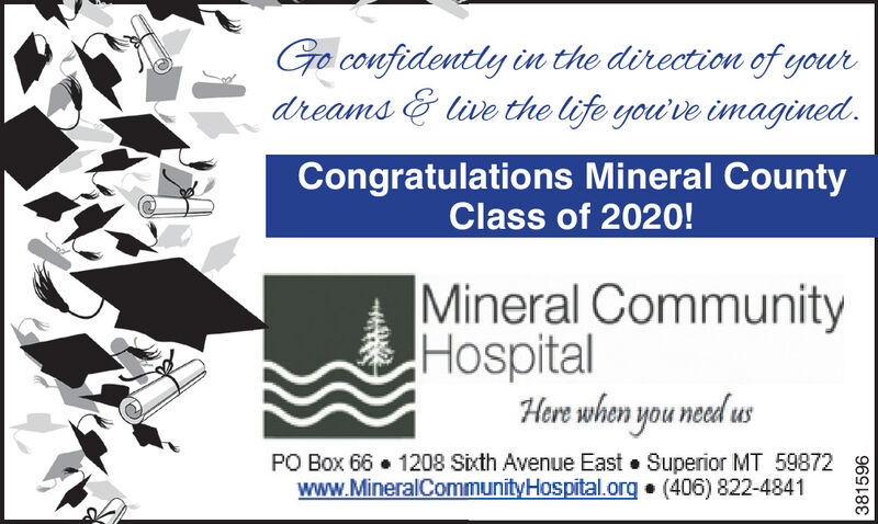 Go confidently in the direction of yourdreams & live the life you've inmagined.Congratulations Mineral CountyClass of 2020! Mineral CommunityHospitalHere when you need usPO Box 66  1208 Sixth Avenue East Superior MT 59872www.MineralCommunityHospital.org (406) 822-4841381596 Go confidently in the direction of your dreams & live the life you've inmagined. Congratulations Mineral County Class of 2020!  Mineral Community Hospital Here when you need us PO Box 66  1208 Sixth Avenue East Superior MT 59872 www.MineralCommunityHospital.org (406) 822-4841 381596