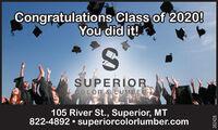 Congratulations Class of 2020!You did it!S.SUPERIORACOLOR & LUMBER105 River St., Superior, MT822-4892  superiorcolorlumber.com382428 Congratulations Class of 2020! You did it! S. SUPERIOR ACOLOR & LUMBER 105 River St., Superior, MT 822-4892  superiorcolorlumber.com 382428