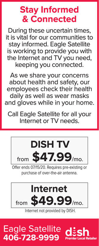 Stay Informed& ConnectedDuring these uncertain times,it is vital for our communities tostay informed. Eagle Satelliteis working to provide you withthe Internet and TV you need,keeping you connected.As we share your concernsabout health and safety, ouremployees check their healthdaily as well as wear masksand gloves while in your home.Call Eagle Satellite for all yourInternet or TV needs.DISH TV$47.99 mo.fromOffer ends 07/15/20. Requires pre-existing orpurchase of over-the-air antenna.Internetfrom $49.99 mo.Internet not provided by DISH.Eagle Satellite dish406-728-9999 Premier Local Retaller Stay Informed & Connected During these uncertain times, it is vital for our communities to stay informed. Eagle Satellite is working to provide you with the Internet and TV you need, keeping you connected. As we share your concerns about health and safety, our employees check their health daily as well as wear masks and gloves while in your home. Call Eagle Satellite for all your Internet or TV needs. DISH TV $47.99 mo. from Offer ends 07/15/20. Requires pre-existing or purchase of over-the-air antenna. Internet from $49.99 mo. Internet not provided by DISH. Eagle Satellite dish 406-728-9999 Premier Local Retaller