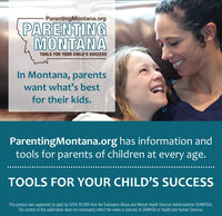 ParentingMontana.orgPARENTINGMONTANATOOLS FOR YOUR CHILD'S SUCCESSIn Montana, parentswant what's bestfor their kids.ParentingMontana.org has information andtools for parents of children at every age.TOOLS FOR YOUR CHILD'S SUCCESSThis product was supported (in part) by CFDA 93.959 from the Substance Abuse and Mental Health Services Administration (SAMHSA).The content of this publication does not necessarily reflect the views or policies of SAMHSA or Health and Human Services. ParentingMontana.org PARENTING MONTANA TOOLS FOR YOUR CHILD'S SUCCESS In Montana, parents want what's best for their kids. ParentingMontana.org has information and tools for parents of children at every age. TOOLS FOR YOUR CHILD'S SUCCESS This product was supported (in part) by CFDA 93.959 from the Substance Abuse and Mental Health Services Administration (SAMHSA). The content of this publication does not necessarily reflect the views or policies of SAMHSA or Health and Human Services.