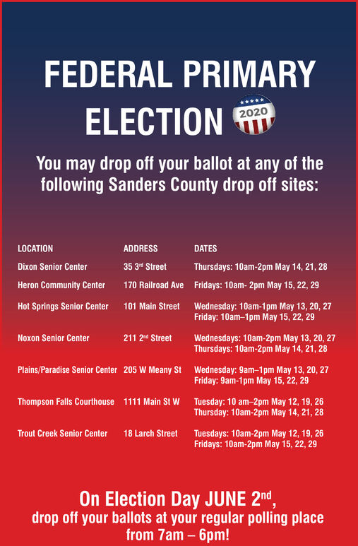 """FEDERAL PRIMARYELECTION2020You may drop off your ballot at any of thefollowing Sanders County drop off sites:LOCATIONADDRESSDATESDixon Senior Center35 3"""" StreetThursdays: 10am-2pm May 14, 21, 28Heron Community Center170 Railroad Ave Fridays: 10am- 2pm May 15, 22, 29Hot Springs Senior Center101 Main StreetWednesday: 10am-1pm May 13, 20, 27Friday: 10am-1pm May 15, 22, 29Noxon Senior Center211 2 StreetWednesdays: 10am-2pm May 13, 20, 27Thursdays: 10am-2pm May 14, 21, 28Plains/Paradise Senior Center 205 W Meany St Wednesday: 9am-1pm May 13, 20, 27Friday: 9am-1 pm May 15, 22, 29Thompson Falls Courthouse 1111 Main St w Tuesday: 10 am-2pm May 12, 19, 26Thursday: 10am-2pm May 14, 21, 28Trout Creek Senior Center 18 Larch Street Tuesdays: 10am-2pm May 12, 19, 26Fridays: 10am-2pm May 15, 22, 29On Election Day JUNE 2nd,drop off your ballots at your regular polling placefrom 7am - 6pm! FEDERAL PRIMARY ELECTION 2020 You may drop off your ballot at any of the following Sanders County drop off sites: LOCATION ADDRESS DATES Dixon Senior Center 35 3"""" Street Thursdays: 10am-2pm May 14, 21, 28 Heron Community Center 170 Railroad Ave Fridays: 10am- 2pm May 15, 22, 29 Hot Springs Senior Center 101 Main Street Wednesday: 10am-1pm May 13, 20, 27 Friday: 10am-1pm May 15, 22, 29 Noxon Senior Center 211 2 Street Wednesdays: 10am-2pm May 13, 20, 27 Thursdays: 10am-2pm May 14, 21, 28 Plains/Paradise Senior Center 205 W Meany St Wednesday: 9am-1pm May 13, 20, 27 Friday: 9am-1 pm May 15, 22, 29 Thompson Falls Courthouse 1111 Main St w Tuesday: 10 am-2pm May 12, 19, 26 Thursday: 10am-2pm May 14, 21, 28 Trout Creek Senior Center 18 Larch Street Tuesdays: 10am-2pm May 12, 19, 26 Fridays: 10am-2pm May 15, 22, 29 On Election Day JUNE 2nd, drop off your ballots at your regular polling place from 7am - 6pm!"""