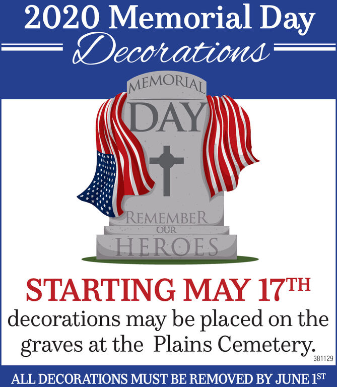 2020 Memorial DayDecorationsMEMORIALDAYREMEMBEROURHEROESSTARTING MAY 17THdecorations may be placed on thegraves at the Plains Cemetery.381129ALL DECORATIONS MUST BE REMOVED BY JUNE 1ST 2020 Memorial Day Decorations MEMORIAL DAY REMEMBER OUR HEROES STARTING MAY 17TH decorations may be placed on the graves at the Plains Cemetery. 381129 ALL DECORATIONS MUST BE REMOVED BY JUNE 1ST