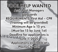 POOL HELP WANTEDAsst. Pool ManagersLifeguardsREQUIREMENTS: First Aid - CPR(Training will be provided)Minimum Age is 15 yrs.(Must be 15 by June 1st)Deadline for applications isLIFEGUANUne 1,2020Applications available atPlains City Hall POOL HELP WANTED Asst. Pool Managers Lifeguards REQUIREMENTS: First Aid - CPR (Training will be provided) Minimum Age is 15 yrs. (Must be 15 by June 1st) Deadline for applications is LIFEGUANUne 1,2020 Applications available at Plains City Hall