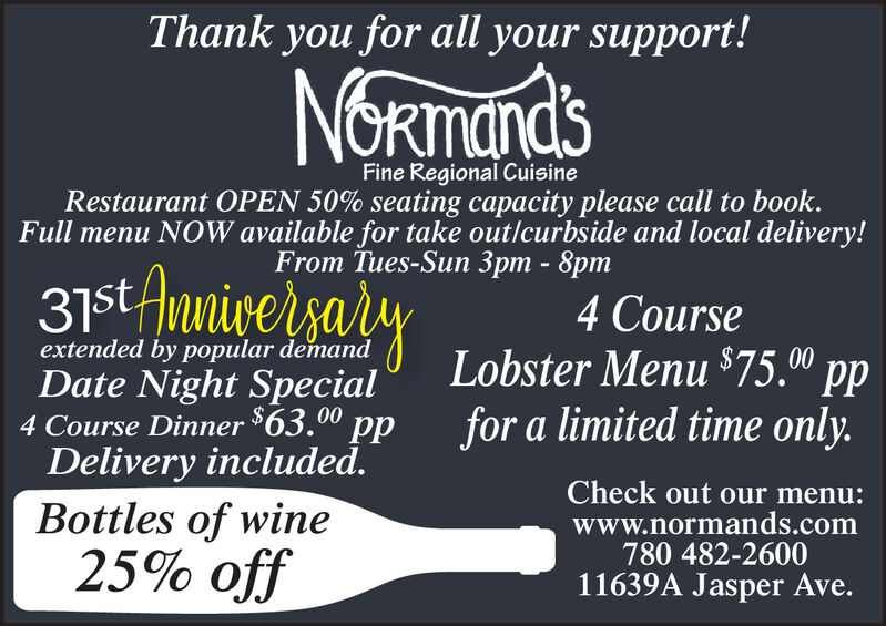 """Thank you for all your support!NORmandsFine Regional CuisineRestaurant OPEN 50% seating capacity please call to book.Full menu NOW available for take outlcurbside and local delivery!From Tues-Sun 3pm - 8pm31stAnniversalyextended by popular demandDate Night Special4 Course Dinner $63. ppDelivery included.Bottles of wine4 CourseLobster Menu $75.0"""" ppfor a limited time only.00Check out our menu:www.normands.com780 482-260011639A Jasper Ave.25% off Thank you for all your support! NORmands Fine Regional Cuisine Restaurant OPEN 50% seating capacity please call to book. Full menu NOW available for take outlcurbside and local delivery! From Tues-Sun 3pm - 8pm 31stAnniversaly extended by popular demand Date Night Special 4 Course Dinner $63. pp Delivery included. Bottles of wine 4 Course Lobster Menu $75.0"""" pp for a limited time only. 00 Check out our menu: www.normands.com 780 482-2600 11639A Jasper Ave. 25% off"""