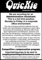 QuicKieCorporate OfficeWe are recruiting for anAdministrative Assistant.This is a full time position,Monday to Friday, in a corporateoffice environment.This role is bilingual proficient preferred (oral andwritten) with demonstrated competence in basic officeaccounting and bookkeeping, Microsoft Office Suite,report development and distribution, electronic andhard copy file maintenance, meeting planning, companycommunications, scheduling and itinerary management.The ideal candidate is a team player of open mind whois able to multi task in a fast paced, multi dimensionaland confidential environment. The successfulcandidate will embrace time management, deadlineachievement and positive interaction with colleaguesand stakeholders.Competitive compensation program.Inquiries/resumes to be sent toemployment@quickiestores.comWe thank all applicants for their interest, however only thosecandidates selected for an interview will be contacted. QuicKie Corporate Office We are recruiting for an Administrative Assistant. This is a full time position, Monday to Friday, in a corporate office environment. This role is bilingual proficient preferred (oral and written) with demonstrated competence in basic office accounting and bookkeeping, Microsoft Office Suite, report development and distribution, electronic and hard copy file maintenance, meeting planning, company communications, scheduling and itinerary management. The ideal candidate is a team player of open mind who is able to multi task in a fast paced, multi dimensional and confidential environment. The successful candidate will embrace time management, deadline achievement and positive interaction with colleagues and stakeholders. Competitive compensation program. Inquiries/resumes to be sent to employment@quickiestores.com We thank all applicants for their interest, however only those candidates selected for an interview will be contacted.
