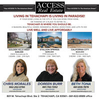 """ACCESSReal Estate""""Your ACCESS To The American Dream""""""""Your ACCESS To The American Dream""""LIVING IN TEHACHAPI IS LIVING IN PARADISE!IF YOUR DONE LIVING IN THE CITY, IF YOU CAN WORK FROM HOME,OR THINKING OF A PLACE TO RETIRE TO.TEHACHAPI IS WHERE YOU SHOULD BE.4 SEASONS, BEAUTIFUL HOMES, WONDERFUL PEOPLE, GOOD FOOD, AND LOTS TO DO!LIVE WELL AND LIVE AFFORDABLYGOLDEN HILLS WEST$386,88821605 Sunnybrook Dr.3 BDRM - 3 BA - 2119 Sqft.STALLION SPRINGSCALIFORNIA CITY$223,0007810 Fernwood Ave.3 BDRM - 2 BA - 1460 SqFt.$295,00017701 Arlington PI.3 BDRM - 2 BA - 1840 SqFt.CHRIS MORALESDOREEN BURRBETH TONA562-252-575o661-742-7252661-839-7879DRE#01931838DRE#01937065DRE#01747995cmorales3@mac.comdoreenburr@yahoo.comsells4u@beth4realtyav.com801 W. Tehachapi Blvd. Ste 2 TEHACHAPI, CA 93561  661-822-8989 office ACCESS Real Estate """"Your ACCESS To The American Dream"""" """"Your ACCESS To The American Dream"""" LIVING IN TEHACHAPI IS LIVING IN PARADISE! IF YOUR DONE LIVING IN THE CITY, IF YOU CAN WORK FROM HOME, OR THINKING OF A PLACE TO RETIRE TO. TEHACHAPI IS WHERE YOU SHOULD BE. 4 SEASONS, BEAUTIFUL HOMES, WONDERFUL PEOPLE, GOOD FOOD, AND LOTS TO DO! LIVE WELL AND LIVE AFFORDABLY GOLDEN HILLS WEST $386,888 21605 Sunnybrook Dr. 3 BDRM - 3 BA - 2119 Sqft. STALLION SPRINGS CALIFORNIA CITY $223,000 7810 Fernwood Ave. 3 BDRM - 2 BA - 1460 SqFt. $295,000 17701 Arlington PI. 3 BDRM - 2 BA - 1840 SqFt. CHRIS MORALES DOREEN BURR BETH TONA 562-252-575o 661-742-7252 661-839-7879 DRE#01931838 DRE#01937065 DRE#01747995 cmorales3@mac.com doreenburr@yahoo.com sells4u@beth4realtyav.com 801 W. Tehachapi Blvd. Ste 2 TEHACHAPI, CA 93561  661-822-8989 office"""