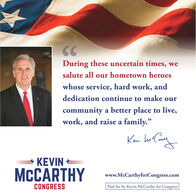 """CCDuring these uncertain times, wesalute all our hometown heroeswhose service, hard work, anddedication continue to make ourcommunity a better place to live,work, and raise a family.""""Kei husKEVINMCCARTHYwww.McCarthyforCongress.comCONGRESSPaid for by Kevin McCarthy for Congress CC During these uncertain times, we salute all our hometown heroes whose service, hard work, and dedication continue to make our community a better place to live, work, and raise a family."""" Kei hus KEVIN MCCARTHY www.McCarthyforCongress.com CONGRESS Paid for by Kevin McCarthy for Congress"""