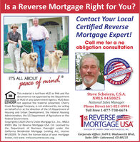 Is a Reverse Mortgage Right for You?Contact Your LocalCertified ReverseMortgage Expert!Call me for a noobligation consultationSPECIALISTMORTGAGEREVERSE MORTGAGELENDERS ASSOCIATIONCERIT'S ALL ABOUTpeace of mind.PTIFIEDThis material is not from HUD or FHA and thedocument is not approved by the DepartmentEQUAL HOUSING of HUD or any Government Agency. HUD doesLENDER not approve the material presented. CherrySteve Scheiern, C.S.A.NMLS #450825National Sales ManagerPhone Direct 661-821-0994Creek Mortgage Company, is not endorsed by nor actingon behalf of or at the direction of the US Department ofHousing and Urban Development, the Federal HousingAdministration, the US Department of Agriculture or theFederal Government.Toll Free 1-877-738-66741st REVERSEIMORTGAGÉ USACopyright(c) 2020 Cherry Creek Mortgage Co., Ic., NMLS#3001 dba 1st Reverse Mortgage USA. CA: Licensed bythe Department of Business Oversight under theCalifornia Residential Mortgage Lending Act, License# 4130289. To check the license status of your mortgagebroker, visit www. nmlsconsumeraccess.org.DIVISION OF CHERRY CREEK MORTGAGE Co., INC.Corporate Office: 3609 S. Wadsworth Blvd,Suite 500  Lakewood, CO 80235REVERSE Is a Reverse Mortgage Right for You? Contact Your Local Certified Reverse Mortgage Expert! Call me for a no obligation consultation SPECIALIST MORTGAGE REVERSE MORTGAGE LENDERS ASSOCIATION CER IT'S ALL ABOUT peace of mind. PTIFIED This material is not from HUD or FHA and the document is not approved by the Department EQUAL HOUSING of HUD or any Government Agency. HUD does LENDER not approve the material presented. Cherry Steve Scheiern, C.S.A. NMLS #450825 National Sales Manager Phone Direct 661-821-0994 Creek Mortgage Company, is not endorsed by nor acting on behalf of or at the direction of the US Department of Housing and Urban Development, the Federal Housing Administration, the US Department of Agriculture or the Federal Government. Toll Free 1-877-738-6674 1st REVERSE IMORTGAGÉ USA Copyright(c