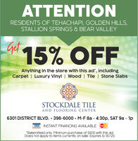 """ATTENTIONRESIDENTS OF TEHACHAPI, GOLDEN HILLS,STALLION SPRINGS & BEAR VALLEYGat 15% OFFAnything in the store with this ad', includingCarpet   Luxury Vinyl   Wood   Tile   Stone SlabsSTOCKDALE TILEAND FLOORING CENTER6301 DISTRICT BLVD.  398-6000 · M-F 8a - 4:30p, SAT 9a - 1pVISA INSTANT FINANCING AVAILABLE""""Bakersfield only. Minimum purchase of $500 with this ad.Does not apply to items currently on sale. Expires 3/31/20. ATTENTION RESIDENTS OF TEHACHAPI, GOLDEN HILLS, STALLION SPRINGS & BEAR VALLEY Gat 15% OFF Anything in the store with this ad', including Carpet   Luxury Vinyl   Wood   Tile   Stone Slabs STOCKDALE TILE AND FLOORING CENTER 6301 DISTRICT BLVD.  398-6000 · M-F 8a - 4:30p, SAT 9a - 1p VISA INSTANT FINANCING AVAILABLE """"Bakersfield only. Minimum purchase of $500 with this ad. Does not apply to items currently on sale. Expires 3/31/20."""