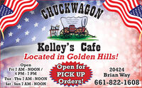 CHUCKWAGONGod Bless AmericaOur Troops andTheir FamiliesKelley's CafeLocated in Golden Hills!OpenFri 7 AM - NOON /4 PM - 7 PMTue - Thu 7 AM - NOONSat - Sun 7 AM - NOONOpen for20424Brian WayPICK UPOrders!661-822-1608 CHUCKWAGON God Bless America Our Troops and Their Families Kelley's Cafe Located in Golden Hills! Open Fri 7 AM - NOON / 4 PM - 7 PM Tue - Thu 7 AM - NOON Sat - Sun 7 AM - NOON Open for 20424 Brian Way PICK UP Orders! 661-822-1608