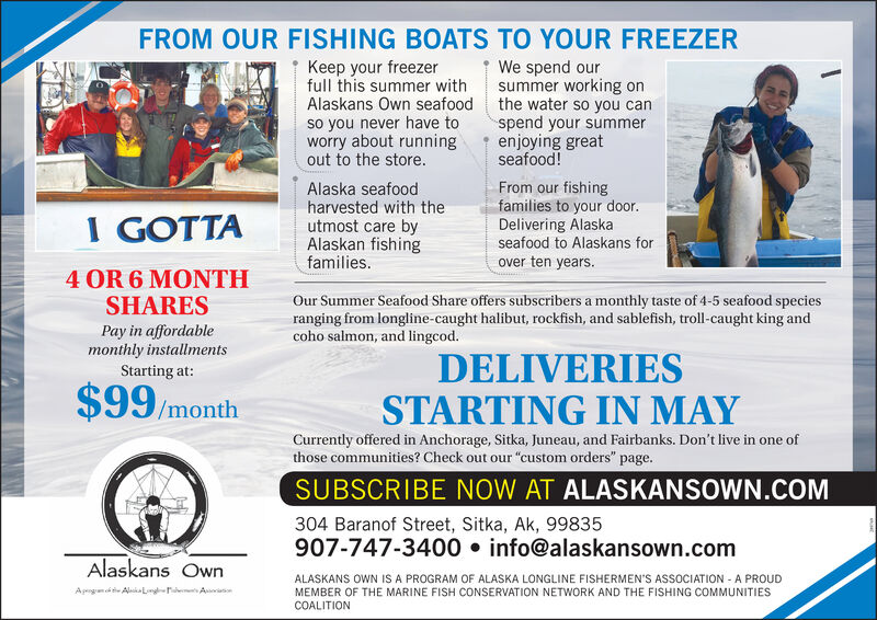 "FROM OUR FISHING BOATS TO YOUR FREEZERKeep your freezerfull this summer withAlaskans Own seafood the water so you canso you never have toworry about runningout to the store.We spend oursummer working onspend your summerenjoying greatseafood!Alaska seafoodharvested with theutmost care byAlaskan fishingfamilies.From our fishingfamilies to your door.Delivering Alaskaseafood to Alaskans forI GOTTAover ten years.4 OR 6 MONTHSHARESOur Summer Seafood Share offers subscribers a monthly taste of 4-5 seafood speciesranging from longline-caught halibut, rockfish, and sablefish, troll-caught king andcoho salmon, and lingcod.Pay in affordablemonthly installmentsStarting at:$99/monthDELIVERIESSTARTING IN MAYCurrently offered in Anchorage, Sitka, Juneau, and Fairbanks. Don't live in one ofthose communities? Check out our ""custom orders"" page.SUBSCRIBE NOW AT ALASKANSOWN.COM304 Baranof Street, Sitka, Ak, 99835907-747-3400  info@alaskansown.comAlaskans OwnALASKANS OWN IS A PROGRAM OF ALASKA LONGLINE FISHERMEN'S ASSOCIATION - A PROUDMEMBER OF THE MARINE FISH CONSERVATION NETWORK AND THE FISHING COMMUNITIESAprgnd tie Aluka L r AatCOALITION FROM OUR FISHING BOATS TO YOUR FREEZER Keep your freezer full this summer with Alaskans Own seafood the water so you can so you never have to worry about running out to the store. We spend our summer working on spend your summer enjoying great seafood! Alaska seafood harvested with the utmost care by Alaskan fishing families. From our fishing families to your door. Delivering Alaska seafood to Alaskans for I GOTTA over ten years. 4 OR 6 MONTH SHARES Our Summer Seafood Share offers subscribers a monthly taste of 4-5 seafood species ranging from longline-caught halibut, rockfish, and sablefish, troll-caught king and coho salmon, and lingcod. Pay in affordable monthly installments Starting at: $99/month DELIVERIES STARTING IN MAY Currently offered in Anchorage, Sitka, Juneau, and Fairbanks. Don't live in one of those communities? Check out our ""custom orders"" page. SUBSCRIBE NOW AT ALASKANSOWN.COM 304 Baranof Street, Sitka, Ak, 99835 907-747-3400  info@alaskansown.com Alaskans Own ALASKANS OWN IS A PROGRAM OF ALASKA LONGLINE FISHERMEN'S ASSOCIATION - A PROUD MEMBER OF THE MARINE FISH CONSERVATION NETWORK AND THE FISHING COMMUNITIES Aprgnd tie Aluka L r Aat COALITION"