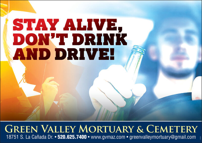 STAY ALIVE,DON'T DRINKAND DRIVE!GREEN VALLEY MORTUARY & CEMETERY18751 S. La Cañada Dr.  520.625.7400 www.gvmaz.com  greenvalleymortuary@gmail.com STAY ALIVE, DON'T DRINK AND DRIVE! GREEN VALLEY MORTUARY & CEMETERY 18751 S. La Cañada Dr.  520.625.7400 www.gvmaz.com  greenvalleymortuary@gmail.com
