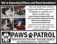 We're Expecting Kittens and Need Donations!You can help Paws Patrolprepare for kitten season bybringing in a gift for ourlitters on the way!Petco, PetSmart & Walmart Gift CardsRoyal Canin Mother & Baby Cat Dry FoodKMR Powdered Milk ReplacerFancy Feast Can Kitten FoodDrop these items off outside ouroffice or make an appointment bycalling 520.207.4024.OPAWS PATROL750 W Camino Casa Verde #120  Green Valley, AZ 85614greenvalleypawspatrol.org  520.207.4024287892 We're Expecting Kittens and Need Donations! You can help Paws Patrol prepare for kitten season by bringing in a gift for our litters on the way! Petco, PetSmart & Walmart Gift Cards Royal Canin Mother & Baby Cat Dry Food KMR Powdered Milk Replacer Fancy Feast Can Kitten Food Drop these items off outside our office or make an appointment by calling 520.207.4024. OPAWS PATROL 750 W Camino Casa Verde #120  Green Valley, AZ 85614 greenvalleypawspatrol.org  520.207.4024 287892