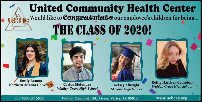 United Community Health CenterWould like to Congratulate our employee's children for being...* UCHCTHE CLASS OF 2020!Emily RamosNorthern Arizona UniversityCarlos MelendezWalden Grove High SchoolKelsey AlbrightMarana High SchoolReilly Hatcher-CampionWalden Grove High SchoolPh: 520.407.56001260 S. Campbell Rd., Green Valley, AZ 85614www.uchcaz.org United Community Health Center Would like to Congratulate our employee's children for being... * UCHC THE CLASS OF 2020! Emily Ramos Northern Arizona University Carlos Melendez Walden Grove High School Kelsey Albright Marana High School Reilly Hatcher-Campion Walden Grove High School Ph: 520.407.5600 1260 S. Campbell Rd., Green Valley, AZ 85614 www.uchcaz.org