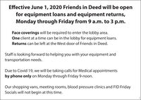 Effective June 1, 2020 Friends in Deed will be openfor equipment loans and equipment returns,Monday through Friday from 9 a.m. to 3 p.m.Face coverings will be required to enter the lobby area.One client at a time can be in the lobby for equipment loans.Returns can be left at the West door of Friends in Deed.Staff is looking forward to helping you with your equipment andtransportation needs.Due to Covid 19, we will be taking calls for Medical appointmentsby phone only on Monday through Friday 9-noon.Our shopping vans, meeting rooms, blood pressure clinics and FID FridaySocials will not begin at this time. Effective June 1, 2020 Friends in Deed will be open for equipment loans and equipment returns, Monday through Friday from 9 a.m. to 3 p.m. Face coverings will be required to enter the lobby area. One client at a time can be in the lobby for equipment loans. Returns can be left at the West door of Friends in Deed. Staff is looking forward to helping you with your equipment and transportation needs. Due to Covid 19, we will be taking calls for Medical appointments by phone only on Monday through Friday 9-noon. Our shopping vans, meeting rooms, blood pressure clinics and FID Friday Socials will not begin at this time.