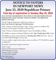 "NOTICE TO VOTERSIN NEWPORT NEWSJune 23, 2020 Republican PrimaryFinal day of registration is Tuesday, May 26, 2020DUE TO THE UNCERTAINTY OF COVID-19, WE ARE RESPECTFULLYREQUESTING THAT VOTERS ""VOTE AT HOME"" VIA ABSENTEEBALLOT BY MAILVisit the Virginia Department of Elections' website at:http://vote.elections.virginia.gov/VoterInformationUnder ""Choose an Absentee Option ""select: ""I have a reason or condition thatprevents me from going to the polls on Election Day.""Under ""Choose an Absentee Ballot Reason"" select: My disability or illnessThe deadline to request an absentee ballot by mail is: 5pm Tuesday, June 16th at 5pm.The deadline to vote in person absentee is: Saturday, June 20th from 9am  5pm, atCity Hall, 2400 Washington Avenue only.If you are unable to apply online, please contact our office at 757 926-8683 to requestan application.Remember a good citizen registers and votes!Vicki V. LewisDirector of Elections/General Registrar2400 Washington AvenueNewport News, VA 23607757 926-VOTE (8683)lewisvv@nnva.govFax - 757-926-3653 NOTICE TO VOTERS IN NEWPORT NEWS June 23, 2020 Republican Primary Final day of registration is Tuesday, May 26, 2020 DUE TO THE UNCERTAINTY OF COVID-19, WE ARE RESPECTFULLY REQUESTING THAT VOTERS ""VOTE AT HOME"" VIA ABSENTEE BALLOT BY MAIL Visit the Virginia Department of Elections' website at: http://vote.elections.virginia.gov/VoterInformation Under ""Choose an Absentee Option ""select: ""I have a reason or condition that prevents me from going to the polls on Election Day."" Under ""Choose an Absentee Ballot Reason"" select: My disability or illness The deadline to request an absentee ballot by mail is: 5pm Tuesday, June 16th at 5pm. The deadline to vote in person absentee is: Saturday, June 20th from 9am  5pm, at City Hall, 2400 Washington Avenue only. If you are unable to apply online, please contact our office at 757 926-8683 to request an application. Remember a good citizen registers and votes! Vicki V. Lewis Director of Elections/General Registrar 2400 Washington Avenue Newport News, VA 23607 757 926-VOTE (8683) lewisvv@nnva.gov Fax - 757-926-3653"