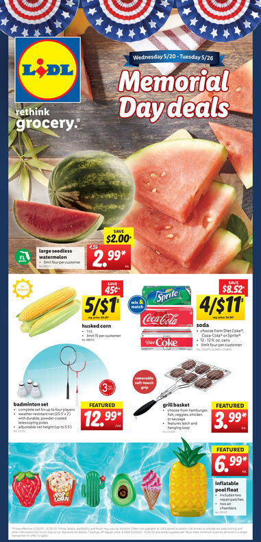 Wednesday 5/20 - Tuesday 5/26LIDLMemorialDay dealsrethinkgrocery.SAVE$2.00large seedlesswatermelon2,99FLiit fourpercutomeSAVELAVE45¢$8.525/STSprife4/S11mlamatchCoca-Colahusked corntetmit per customersodachoose from Diet CokeCoca-Cola or Spite12-121.o cans- Emit four per customerDi Cokeremovableseh teuch3-badminton set* complete set foutofour players- eather-tenlatant net (20.2with durable podercoanedtelescoping polesaduatable net heightup tos5grill basket choose trom hamburger,fah, veggles, chickenageleatunes latandhanging loopFEATUREDFEATURED12,993.99*FEATURED6.99*inflatablepool floatincludes torepa patchenCORNchambenn ty Wednesday 5/20 - Tuesday 5/26 LIDL Memorial Day deals rethink grocery. SAVE $2.00 large seedless watermelon 2,99 FL iit fourpercutome SAVE LAVE 45¢ $8.52 5/ST Sprife 4/S11 mla match Coca-Cola husked corn tet mit per customer soda choose from Diet Coke Coca-Cola or Spite 12-121.o cans - Emit four per customer Di Coke removable seh teuch 3- badminton set * complete set foutofour players - eather-tenlatant net (20.2 with durable podercoaned telescoping poles aduatable net heightup tos5 grill basket  choose trom hamburger, fah, veggles, chicken age leatunes latand hanging loop FEATURED FEATURED 12,99 3.99* FEATURED 6.99 * inflatable pool float includes to repa patchen CORN chamben n ty
