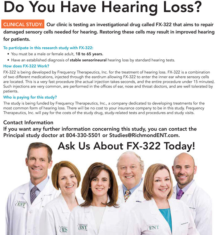 Do You Have Hearing Loss?CLINICAL STUDY: Our clinic is testing an investigational drug called FX-322 that aims to repairdamaged sensory cells needed for hearing. Restoring these cells may result in improved hearingfor patients.To participate in this research study with FX-322: You must be a male or female adult, 18 to 65 years. Have an established diagnosis of stable sensorineural hearing loss by standard hearing tests.How does FX-322 Work?FX-322 is being developed by Frequency Therapeutics, Inc. for the treatment of hearing loss. FX-322 is a combinationof two different medications, injected through the eardrum allowing FX-322 to enter the inner ear where sensory cellsare located. This is a very fast procedure (the actual injection takes seconds, and the entire procedure under 15 minutes).Such injections are very common, are performed in the offices of ear, nose and throat doctors, and are well tolerated bypatients.Who is paying for this study?The study is being funded by Frequency Therapeutics, Inc., a company dedicated to developing treatments for themost common form of hearing loss. There will be no cost to your insurance company to be in this study. FrequencyTherapeutics, Inc. will pay for the costs of the study drug, study-related tests and procedures and study visits.Contact InformationIf you want any further information concerning this study, you can contact thePrincipal study doctor at 804-330-5501 or Studies@RichmondENT.com.Ask Us About FX-322 Today!CENTEN(ENTENT Do You Have Hearing Loss? CLINICAL STUDY: Our clinic is testing an investigational drug called FX-322 that aims to repair damaged sensory cells needed for hearing. Restoring these cells may result in improved hearing for patients. To participate in this research study with FX-322:  You must be a male or female adult, 18 to 65 years.  Have an established diagnosis of stable sensorineural hearing loss by standard hearing tests. How does FX-322 Work? FX-322 is being developed by Frequency Therapeutics, Inc. for the treatment of hearing loss. FX-322 is a combination of two different medications, injected through the eardrum allowing FX-322 to enter the inner ear where sensory cells are located. This is a very fast procedure (the actual injection takes seconds, and the entire procedure under 15 minutes). Such injections are very common, are performed in the offices of ear, nose and throat doctors, and are well tolerated by patients. Who is paying for this study? The study is being funded by Frequency Therapeutics, Inc., a company dedicated to developing treatments for the most common form of hearing loss. There will be no cost to your insurance company to be in this study. Frequency Therapeutics, Inc. will pay for the costs of the study drug, study-related tests and procedures and study visits. Contact Information If you want any further information concerning this study, you can contact the Principal study doctor at 804-330-5501 or Studies@RichmondENT.com. Ask Us About FX-322 Today! CENT EN (ENT ENT