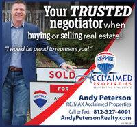 "Your TRUSTEDnegotiatorwhenbuying or selling real estate!""I would be proud to represent you! ""RE/MAXSOLD CCLAIMEDPROPERTIESREINVENTING REAL ESTATEFORRE/MAXAndy PetersonRE/MAX Acclaimed PropertiesANCall or Text: 812-327-4091AndyPetersonRealty.comHT-781775-1 Your TRUSTED negotiatorwhen buying or selling real estate! ""I would be proud to represent you! "" RE/MAX SOLD CCLAIMED PROPERTIES REINVENTING REAL ESTATE FOR RE/MAX Andy Peterson RE/MAX Acclaimed Properties AN Call or Text: 812-327-4091 AndyPetersonRealty.com HT-781775-1"