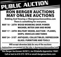 PUBLIC AUCTIONRON BERGER AUCTIONSMAY ONLINE AUCTIONSBidding And Viewing @ Rbergerauctionsonline.comThere is something for everyone.MAY 10 - 25TH WOOD WORKING SHOP, POWERWASHER, MITER SAW AND MOREMAY 17- 24TH MILITARY MODEL AUCTION - PLANES,SHIPS, VEHICLES AND TANKSMAY 24 - 31ST ANTIQUES, COLLECTIBLES, DEPRESSIONGLASS. FURNITURE AND TOOLSWill accept absentee bids for any of the auctionsInstructions are posted on the site @ rbergerauctionsonline.comRon Berger Auctioneer AU5813, Joe DiSabella Apprentice 19681Call or text to 610-573-1874 or email rbergerauctions.com PUBLIC AUCTION RON BERGER AUCTIONS MAY ONLINE AUCTIONS Bidding And Viewing @ Rbergerauctionsonline.com There is something for everyone. MAY 10 - 25TH WOOD WORKING SHOP, POWER WASHER, MITER SAW AND MORE MAY 17- 24TH MILITARY MODEL AUCTION - PLANES, SHIPS, VEHICLES AND TANKS MAY 24 - 31ST ANTIQUES, COLLECTIBLES, DEPRESSION GLASS. FURNITURE AND TOOLS Will accept absentee bids for any of the auctions Instructions are posted on the site @ rbergerauctionsonline.com Ron Berger Auctioneer AU5813, Joe DiSabella Apprentice 19681 Call or text to 610-573-1874 or email rbergerauctions.com