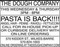 THE DOUGH COMPANYTHIS WEDNESDAY & THURSDAY3PM - 8PMPASTA IS BACK!!!!ANGEL HAIR - PENNE - RAVIOLI - FETTUCCINICALL FOR IN-HOUSE PICK-UPOR CURBSIDE DELIVERY WITHON-LINE ORDERING570 KIDDER ST., WILKES-BARRE570-824-1003ONLINE ORDERING AT THEDOUGHCOMPANY.COM THE DOUGH COMPANY THIS WEDNESDAY & THURSDAY 3PM - 8PM PASTA IS BACK!!!! ANGEL HAIR - PENNE - RAVIOLI - FETTUCCINI CALL FOR IN-HOUSE PICK-UP OR CURBSIDE DELIVERY WITH ON-LINE ORDERING 570 KIDDER ST., WILKES-BARRE 570-824-1003 ONLINE ORDERING AT THEDOUGHCOMPANY.COM