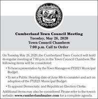 CUMBERLANDINC1821MAINECumberland Town Council MeetingTuesday, May 26, 2020Town Council Chambers7:00 p.m. Call to OrderOn Tuesday, May 26, 2020, the Cumberland Town Council will holdits regular meeting at 7:00 p.m.in the Town Council Chambers.Thefollowing items will be considered: To hear a presentation by the Town Manager re:FY2021 MunicipalBudget. To set a Public Hearing date of June 8th to consider and act onadoption of the FY2021 Municipal Budget. To appoint Democratic and Republican Election Clerks.Additional items may also be considered. Please refer to the town'swebsite: www.cumberlandmaine.com for a complete agenda. CUMBERLAND INC 1821 MAINE Cumberland Town Council Meeting Tuesday, May 26, 2020 Town Council Chambers 7:00 p.m. Call to Order On Tuesday, May 26, 2020, the Cumberland Town Council will hold its regular meeting at 7:00 p.m.in the Town Council Chambers.The following items will be considered:  To hear a presentation by the Town Manager re:FY2021 Municipal Budget.  To set a Public Hearing date of June 8th to consider and act on adoption of the FY2021 Municipal Budget.  To appoint Democratic and Republican Election Clerks. Additional items may also be considered. Please refer to the town's website: www.cumberlandmaine.com for a complete agenda.