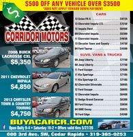 $500 OFF ANY VEHICLE OVER $3500*DOES NOT APPLY TOWARD DOWN PAYMENTCARS13 Scion FR-S ........$972513 Chevrolet Impala LTZ....$725012 Impala Fleet....$6400CORRIDOR MOTORS09 Chevrolet Impala...... $539911 Chevrolet Impala......13 Chrysler Town and County ......$475004 Ford Taurus.......$4850....$45992006 BUICKLACROSSE CXLSUVS, VANS & TRUCKS08 Jeep Liberty.....08 Jeep Liberty...11 Ford Escape .......$7750$5,350...$7750.$750011 Kia Sportage... $71952011 CHEVROLETIMPALA11 Kia Sportage LX....$719502 Chevrolet Silverado..... $6995$4,85012 Ford Escape....12 Chevrolet Impala.......$6995..$64002013 CHRYSLERTOWN & COUNTRYTOURING12 Dodge Grand Caravan$639908 Ford Escape .... $595004 GMC Envoy.... $5925$4,75010 Ford Edge.....$4300BUYACARCR.COMf Open Daily 9-4  Saturday 10-2 Offers valid thru 5/27/20600 3rd Ave. SW, Cedar Rapids  319-365-0253 $500 OFF ANY VEHICLE OVER $3500 *DOES NOT APPLY TOWARD DOWN PAYMENT CARS 13 Scion FR-S .... ....$9725 13 Chevrolet Impala LTZ. ...$7250 12 Impala Fleet.... $6400 CORRIDOR MOTORS 09 Chevrolet Impala..... . $5399 11 Chevrolet Impala...... 13 Chrysler Town and County ......$4750 04 Ford Taurus.... ...$4850 ....$4599 2006 BUICK LACROSSE CXL SUVS, VANS & TRUCKS 08 Jeep Liberty..... 08 Jeep Liberty... 11 Ford Escape .... ...$7750 $5,350 ...$7750 .$7500 11 Kia Sportage ... $7195 2011 CHEVROLET IMPALA 11 Kia Sportage LX.... $7195 02 Chevrolet Silverado... .. $6995 $4,850 12 Ford Escape.... 12 Chevrolet Impala...... .$6995 ..$6400 2013 CHRYSLER TOWN & COUNTRY TOURING 12 Dodge Grand Caravan $6399 08 Ford Escape ... . $5950 04 GMC Envoy... . $5925 $4,750 10 Ford Edge.... .$4300 BUYACARCR.COM f Open Daily 9-4  Saturday 10-2 Offers valid thru 5/27/20 600 3rd Ave. SW, Cedar Rapids  319-365-0253