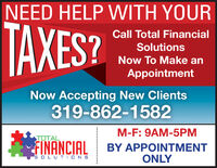 NEED HELP WITH YOURTAXES?Call Total FinancialSolutionsNow To Make anAppointmentNow Accepting New Clients319-862-1582M-F: 9AM-5PMTOTALFINANCIALBY APPOINTMENTONLY5 OLUT IONS NEED HELP WITH YOUR TAXES? Call Total Financial Solutions Now To Make an Appointment Now Accepting New Clients 319-862-1582 M-F: 9AM-5PM TOTAL FINANCIAL BY APPOINTMENT ONLY 5 OLUT IONS