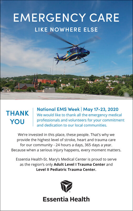 EMERGENCY CARELIKE NOWHERE ELSENational EMS Week | May 17-23, 2020THANKWe would like to thank all the emergency medicalprofessionals and volunteers for your commitmentYOUand dedication to our local communities.We're invested in this place, these people. That's why weprovide the highest level of stroke, heart and trauma carefor our community - 24 hours a days, 365 days a year.Because when a serious injury happens, every moment matters.Essentia Health-St. Mary's Medical Center is proud to serveas the region's only Adult Level I Trauma Center andLevel II Pediatric Trauma Center.Essentia Health EMERGENCY CARE LIKE NOWHERE ELSE National EMS Week | May 17-23, 2020 THANK We would like to thank all the emergency medical professionals and volunteers for your commitment YOU and dedication to our local communities. We're invested in this place, these people. That's why we provide the highest level of stroke, heart and trauma care for our community - 24 hours a days, 365 days a year. Because when a serious injury happens, every moment matters. Essentia Health-St. Mary's Medical Center is proud to serve as the region's only Adult Level I Trauma Center and Level II Pediatric Trauma Center. Essentia Health