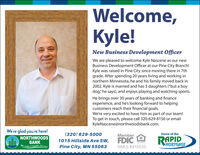"Welcome,Kyle!New Business Development OfficerWe are pleased to welcome Kyle Nascene as our newBusiness Development Officer at our Pine City Branch!Kyle was raised in Pine City since moving there in 7thgrade. After spending 20 years living and working innorthern Minnesota, he and his family moved back in2002. Kyle is married and has 3 daughters (""but a boydog"" he says), and enjoys playing and watching sports.He brings over 30 years of banking and financeexperience, and he's looking forward to helpingcustomers reach their financial goals.We're very excited to have him as part of our team!To get in touch, please call 320-629-8156 or emailKyleNascene@northwoodsbank.com.We're glad you're here!(320) 629-5000MemberHome of theNORTHWOODSBANKWe make it happen.for youFDICRAPID1015 Hillside Ave SW,Pine City, MN 55063MORTGAGENMLS #416535 Welcome, Kyle! New Business Development Officer We are pleased to welcome Kyle Nascene as our new Business Development Officer at our Pine City Branch! Kyle was raised in Pine City since moving there in 7th grade. After spending 20 years living and working in northern Minnesota, he and his family moved back in 2002. Kyle is married and has 3 daughters (""but a boy dog"" he says), and enjoys playing and watching sports. He brings over 30 years of banking and finance experience, and he's looking forward to helping customers reach their financial goals. We're very excited to have him as part of our team! To get in touch, please call 320-629-8156 or email KyleNascene@northwoodsbank.com. We're glad you're here! (320) 629-5000 Member Home of the NORTHWOODS BANK We make it happen.for you FDIC RAPID 1015 Hillside Ave SW, Pine City, MN 55063 MORTGAGE NMLS #416535"