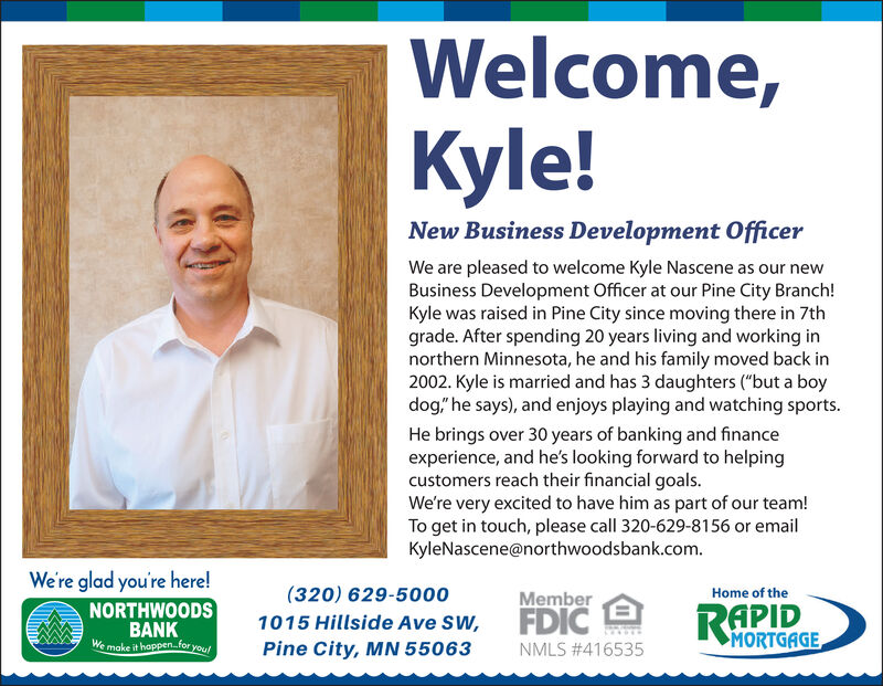 """Welcome,Kyle!New Business Development OfficerWe are pleased to welcome Kyle Nascene as our newBusiness Development Officer at our Pine City Branch!Kyle was raised in Pine City since moving there in 7thgrade. After spending 20 years living and working innorthern Minnesota, he and his family moved back in2002. Kyle is married and has 3 daughters (""""but a boydog"""" he says), and enjoys playing and watching sports.He brings over 30 years of banking and financeexperience, and he's looking forward to helpingcustomers reach their financial goals.We're very excited to have him as part of our team!To get in touch, please call 320-629-8156 or emailKyleNascene@northwoodsbank.com.We're glad you're here!(320) 629-5000MemberHome of theNORTHWOODSBANKWe make it happen.for youFDICRAPID1015 Hillside Ave SW,Pine City, MN 55063MORTGAGENMLS #416535 Welcome, Kyle! New Business Development Officer We are pleased to welcome Kyle Nascene as our new Business Development Officer at our Pine City Branch! Kyle was raised in Pine City since moving there in 7th grade. After spending 20 years living and working in northern Minnesota, he and his family moved back in 2002. Kyle is married and has 3 daughters (""""but a boy dog"""" he says), and enjoys playing and watching sports. He brings over 30 years of banking and finance experience, and he's looking forward to helping customers reach their financial goals. We're very excited to have him as part of our team! To get in touch, please call 320-629-8156 or email KyleNascene@northwoodsbank.com. We're glad you're here! (320) 629-5000 Member Home of the NORTHWOODS BANK We make it happen.for you FDIC RAPID 1015 Hillside Ave SW, Pine City, MN 55063 MORTGAGE NMLS #416535"""