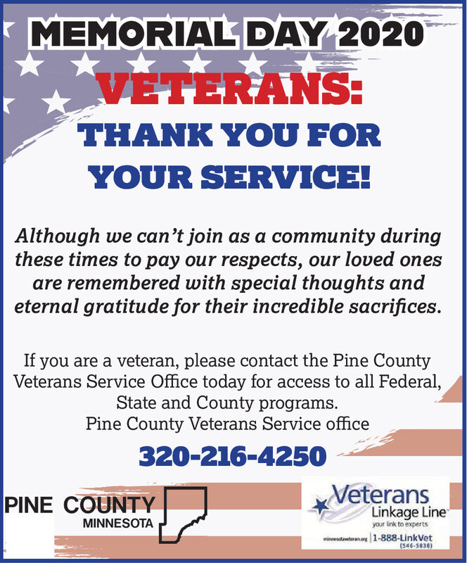 MEMORIAL DAY 202OVETERANS:THANK YOU FORYOUR SERVICE!Although we can't join as a community duringthese times to pay our respects, our loved onesare remembered with special thoughts andeternal gratitude for their incredible sacrifices.If you are a veteran, please contact the Pine CountyVeterans Service Office today for access to all Federal,State and County programs.Pine County Veterans Service office320-216-4250PINE COUNTYVeteransLinkage LineMINNESOTAyour ink to expertsminestanterana1-888-LinkVet(546-5838) MEMORIAL DAY 202O VETERANS: THANK YOU FOR YOUR SERVICE! Although we can't join as a community during these times to pay our respects, our loved ones are remembered with special thoughts and eternal gratitude for their incredible sacrifices. If you are a veteran, please contact the Pine County Veterans Service Office today for access to all Federal, State and County programs. Pine County Veterans Service office 320-216-4250 PINE COUNTY Veterans Linkage Line MINNESOTA your ink to experts minestanterana1-888-LinkVet (546-5838)