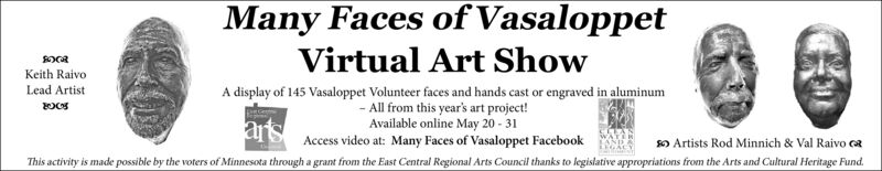 Many Faces of VasaloppetVirtual Art ShowKeith RaivoA display of 145 Vasaloppet Volunteer faces and hands cast or engraved in aluminum- All from this year's art project!Available online May 20 - 31Access video at: Many Faces of Vasaloppet FacebookLead Artistaro Artists Rod Minnich & Val Raivo cRThis activity is made possible by the voters of Minnesota through a grant from the East Central Regional Arts Council thanks to legislative appropriations from the Arts and Cultural Heritage Fund. Many Faces of Vasaloppet Virtual Art Show Keith Raivo A display of 145 Vasaloppet Volunteer faces and hands cast or engraved in aluminum - All from this year's art project! Available online May 20 - 31 Access video at: Many Faces of Vasaloppet Facebook Lead Artist ar o Artists Rod Minnich & Val Raivo cR This activity is made possible by the voters of Minnesota through a grant from the East Central Regional Arts Council thanks to legislative appropriations from the Arts and Cultural Heritage Fund.