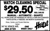 WATCH CLEANING SPECIAL$29.50.VeniceReaders' ChoiceWinnerREG. $49.50MANUAL - AUTOMATIC - QUARTZALL WORK DONE ON PREMISES BY HEITEL'S OWN WATCHMAKER.PARTS EXTRA, IF NEEDED. SIX MONTH GUARANTEE.HeitelRolex, Cartier, and Pocket WatchesHigher347 W. VENICE AVE.ONEWEEK ONLY488-2720SF-18836871602498 WATCH CLEANING SPECIAL $29.50. Venice Readers' Choice Winner REG. $49.50 MANUAL - AUTOMATIC - QUARTZ ALL WORK DONE ON PREMISES BY HEITEL'S OWN WATCHMAKER. PARTS EXTRA, IF NEEDED. SIX MONTH GUARANTEE. Heitel Rolex, Cartier, and Pocket Watches Higher 347 W. VENICE AVE. ONE WEEK ONLY 488-2720 SF-1883687 1602498