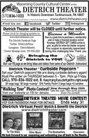 """Wyoming County Cultural Center at theDIETRICH THEATER(570)836-1022 In Historic Downtown Tunkhannock, PA 18657The Wyoming County Cultural Center is a Non-Profit Organization www.dietrichtheater.orgFind Us on: f facebookTwitterOInstagramDietrich Theater will be CLOSED until further notice.Become a MemberNow is a great time to purchase a membershipand/ or make a financial donation online!Purchase DIETRICH GIFT CARDS online togive as gifts for when the theater re-opens!Your support is especially appreciatedduring this challenging time. Thank you.Please check for changing updates on:www.dietrichtheater.comThe Dietrich Facebook PageTwitter: @DietrichFilmsInstagram: DietrichtheaterTheater Message lines: 570-836-1022Bringing theS Dietrich to YOU!Visit our FB page as we bring ideas and videos from some of our Dietrich instructors!Dietrich Theater """" Curbside PopcornGet your Dietrich popcorn! We are doing curbside delivery again!Must Pre-order on THURSDAY between 5 - 7pm. Pick up Friday.CALL 570-836-1022 ext. 8. Keeptrying ifyou dontgetthruright away!$5 arge bag/ $8 large +candy/ $16 Family Pack= 2 large bags +2 candies""""Walking Tour"""" Photo Contest! Now through May 29thVisit our website or FB for detailsTake the walk! Take some pictures!Enter the contest!Good luck! DIETRICH THEATER MOVIE CONTEST!VIST OUR FACEBOOK PAGE FOR DETAILS!Ends May 31Dietrich Virtual Fest! Watch & Benefit the Dietrich!www.dietrichtheater.comTO TUE STARSOTHERMUSICBOOKSELLERSDeerikinTo The StarsWe look forward to our reopening and welcoming you all back to the theater.Other MusicThe BooksellersDeerskin Wyoming County Cultural Center at the DIETRICH THEATER (570)836-1022 In Historic Downtown Tunkhannock, PA 18657 The Wyoming County Cultural Center is a Non-Profit Organization www.dietrichtheater.org Find Us on: f facebook Twitter OInstagram Dietrich Theater will be CLOSED until further notice. Become a Member Now is a great time to purchase a membership and/ or make a financial donation online! Purchase DIE"""