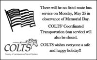 There will be no fixed route busservice on Monday, May 25 inobservance of Memorial Day.COLTS' CoordinatedTransportation (van service) willalso be closed.COLTS wishes everyone a safeCOLTSand happy holiday!!County of Lackawanna Transit System There will be no fixed route bus service on Monday, May 25 in observance of Memorial Day. COLTS' Coordinated Transportation (van service) will also be closed. COLTS wishes everyone a safe COLTS and happy holiday!! County of Lackawanna Transit System