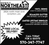 BERNIE'SNORTHEASTaluminum & vinyl productsVINYL SIDINGover 14 colors in stock2826 north main avescranton, paSEAMLESS GUTTER.032 mil thick, cut to lengthLIMITED LIFETIME SHINGLESover 12 colors in stock,contractor rebates availableFREE LOCALDELIVERYwith qualif ying purchaseCALL TODAYFOR A QUOTE570-347-7747 BERNIE'S NORTHEAST aluminum & vinyl products VINYL SIDING over 14 colors in stock 2826 north main ave scranton, pa SEAMLESS GUTTER .032 mil thick, cut to length LIMITED LIFETIME SHINGLES over 12 colors in stock, contractor rebates available FREE LOCAL DELIVERY with qualif ying purchase CALL TODAY FOR A QUOTE 570-347-7747