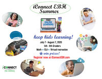 iConnect EBHSummerFREEONLINELEARNINGkeep kids learning!G+July 7 - August 7, 20205th - 8th GradersMath  ELA Virtual recreation* win prizes!Register now at iConnectEBH.comICONNECTETH SUMMER iConnect EBH Summer FREE ONLINE LEARNING keep kids learning! G+ July 7 - August 7, 2020 5th - 8th Graders Math  ELA Virtual recreation * win prizes! Register now at iConnectEBH.com ICONNECT ETH SUMMER