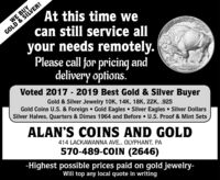 At this time wecan still service allWE BUYGOLD & SILVER!your needs remotely.Please call for pricing anddelivery options.WETRUSAN$5002. 9999 EME GOLEVoted 2017 - 2019 Best Gold & Silver BuyerGold & Silver Jewelry 10K, 14K, 18K, 22K, .925Gold Coins U.S. & Foreign  Gold Eagles Silver Eagles  Silver DollarsSilver Halves, Quarters & Dimes 1964 and Before  U.S. Proof & Mint SetsALAN'S COINS AND GOLD414 LACKAWANNA AVE., OLYPHANT, PA570-489-COIN (2646)-Highest possible prices paid on gold jewelry-Will top any local quote in writing At this time we can still service all WE BUY GOLD & SILVER! your needs remotely. Please call for pricing and delivery options. WETRUSAN $50 02. 9999 EME GOLE Voted 2017 - 2019 Best Gold & Silver Buyer Gold & Silver Jewelry 10K, 14K, 18K, 22K, .925 Gold Coins U.S. & Foreign  Gold Eagles Silver Eagles  Silver Dollars Silver Halves, Quarters & Dimes 1964 and Before  U.S. Proof & Mint Sets ALAN'S COINS AND GOLD 414 LACKAWANNA AVE., OLYPHANT, PA 570-489-COIN (2646) -Highest possible prices paid on gold jewelry- Will top any local quote in writing