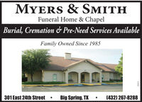 MYERS & SMITHFuneral Home & ChapelBurial, Cremation & Pre-Need Services AvailableFamily Owned Since 1985301 East 24th StreetBig Spring, TX (432) 267-8288919997 MYERS & SMITH Funeral Home & Chapel Burial, Cremation & Pre-Need Services Available Family Owned Since 1985 301 East 24th Street Big Spring, TX  (432) 267-8288 919997