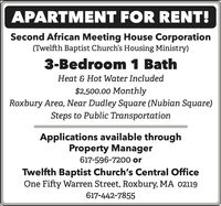 APARTMENT FOR RENT!Second African Meeting House Corporation(Twelfth Baptist Church's Housing Ministry)3-Bedroom 1 BathHeat & Hot Water Included$2,500.00 MonthlyRoxbury Area, Near Dudley Square (Nubian Square)Steps to Public TransportationApplications available throughProperty Manager617-596-7200 orTwelfth Baptist Church's Central OfficeOne Fifty Warren Street, Roxbury, MA 02119617-442-7855 APARTMENT FOR RENT! Second African Meeting House Corporation (Twelfth Baptist Church's Housing Ministry) 3-Bedroom 1 Bath Heat & Hot Water Included $2,500.00 Monthly Roxbury Area, Near Dudley Square (Nubian Square) Steps to Public Transportation Applications available through Property Manager 617-596-7200 or Twelfth Baptist Church's Central Office One Fifty Warren Street, Roxbury, MA 02119 617-442-7855